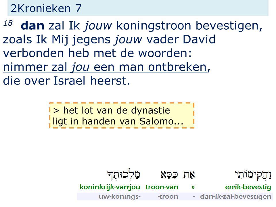 2Kronieken 7 18 dan zal Ik jouw koningstroon bevestigen, zoals Ik Mij jegens jouw vader David verbonden heb met de woorden: nimmer zal jou een man ontbreken, die over Israel heerst.