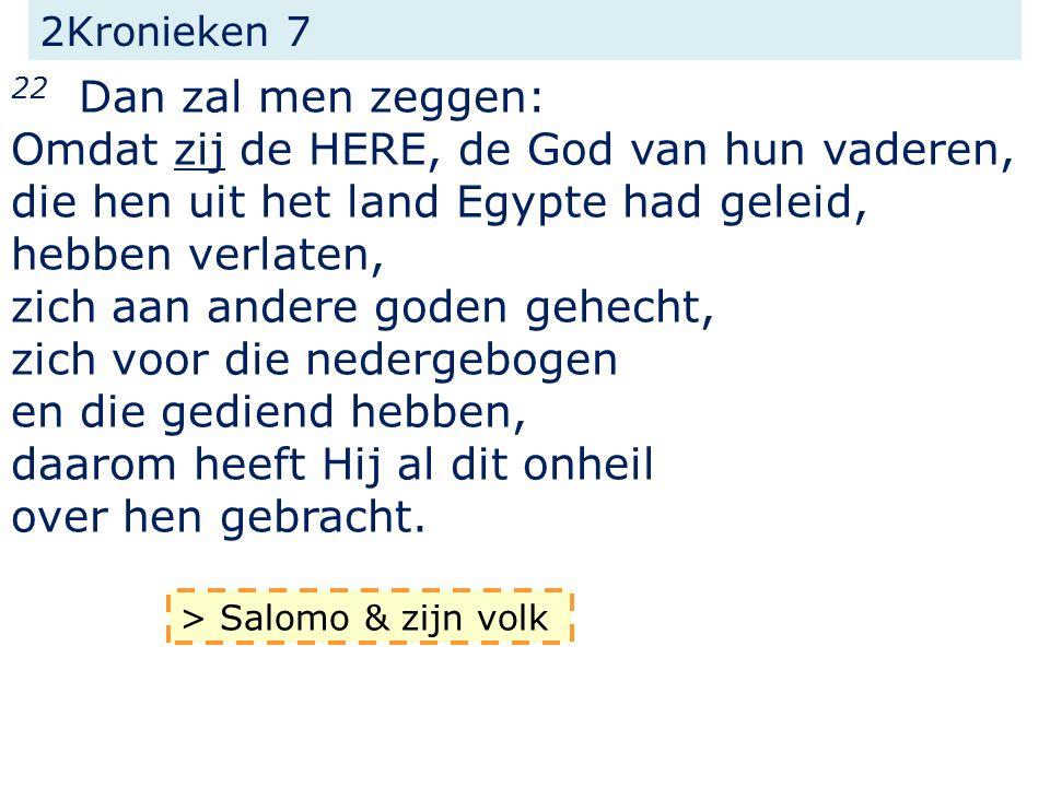 2Kronieken 7 22 Dan zal men zeggen: Omdat zij de HERE, de God van hun vaderen, die hen uit het land Egypte had geleid, hebben verlaten, zich aan ander