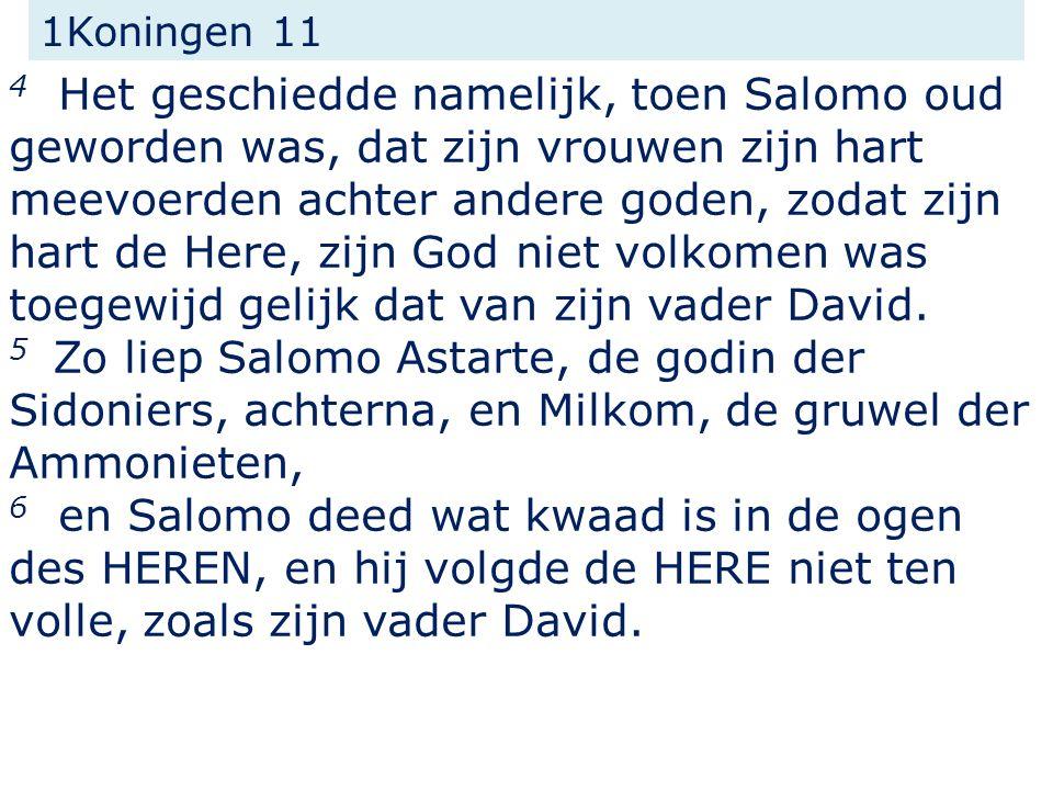 4 Het geschiedde namelijk, toen Salomo oud geworden was, dat zijn vrouwen zijn hart meevoerden achter andere goden, zodat zijn hart de Here, zijn God niet volkomen was toegewijd gelijk dat van zijn vader David.