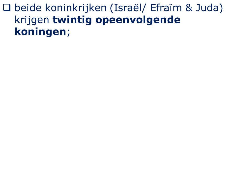  beide koninkrijken (Israël/ Efraïm & Juda) krijgen twintig opeenvolgende koningen;