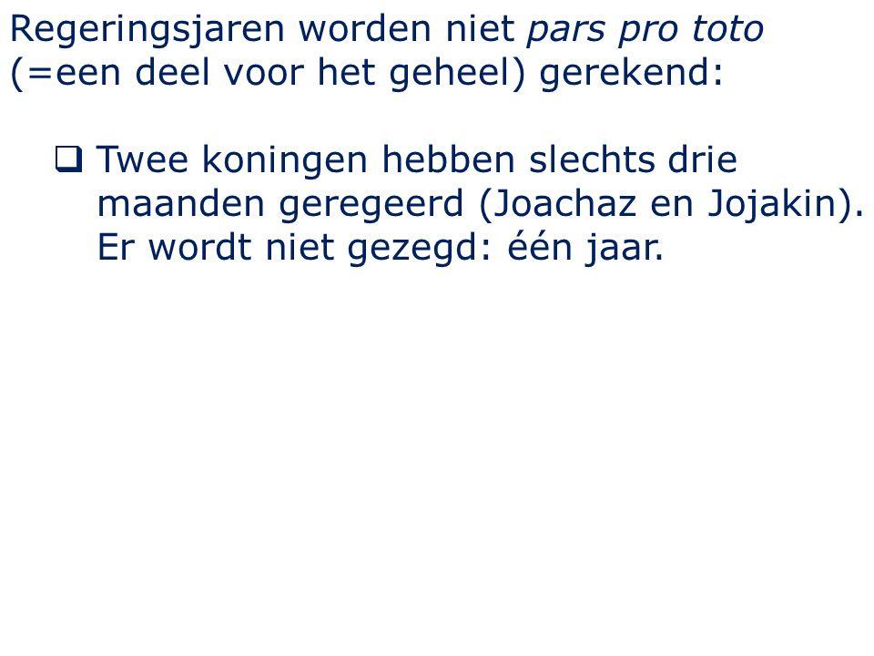 Regeringsjaren worden niet pars pro toto (=een deel voor het geheel) gerekend:  Twee koningen hebben slechts drie maanden geregeerd (Joachaz en Jojakin).