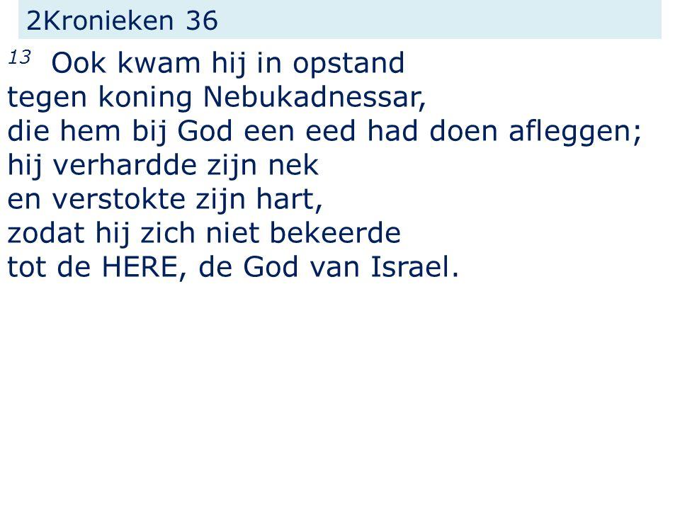 2Kronieken 36 13 Ook kwam hij in opstand tegen koning Nebukadnessar, die hem bij God een eed had doen afleggen; hij verhardde zijn nek en verstokte zi