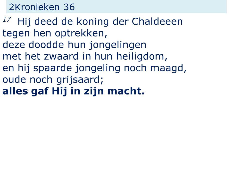 2Kronieken 36 17 Hij deed de koning der Chaldeeen tegen hen optrekken, deze doodde hun jongelingen met het zwaard in hun heiligdom, en hij spaarde jongeling noch maagd, oude noch grijsaard; alles gaf Hij in zijn macht.