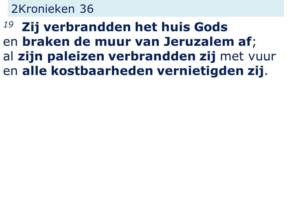 2Kronieken 36 19 Zij verbrandden het huis Gods en braken de muur van Jeruzalem af; al zijn paleizen verbrandden zij met vuur en alle kostbaarheden ver