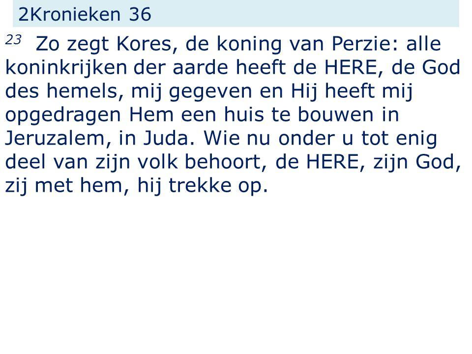 2Kronieken 36 23 Zo zegt Kores, de koning van Perzie: alle koninkrijken der aarde heeft de HERE, de God des hemels, mij gegeven en Hij heeft mij opged