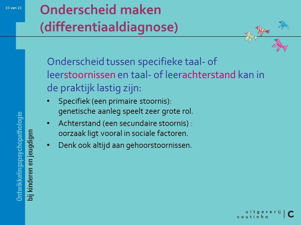 15 van 21 Onderscheid maken (differentiaaldiagnose) Onderscheid tussen specifieke taal- of leerstoornissen en taal- of leerachterstand kan in de prakt