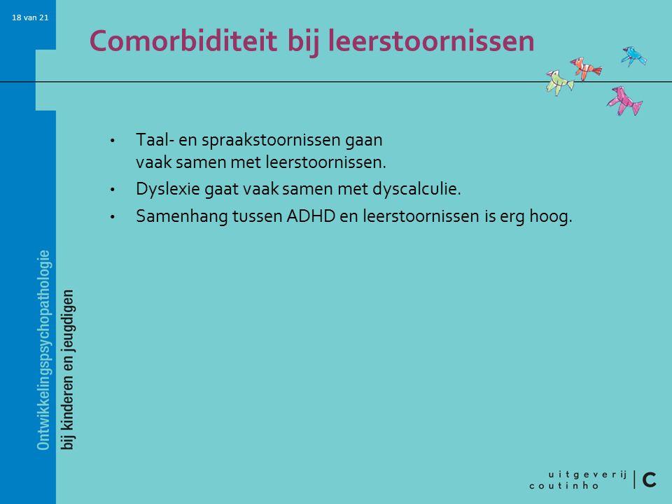 18 van 21 Comorbiditeit bij leerstoornissen Taal- en spraakstoornissen gaan vaak samen met leerstoornissen. Dyslexie gaat vaak samen met dyscalculie.