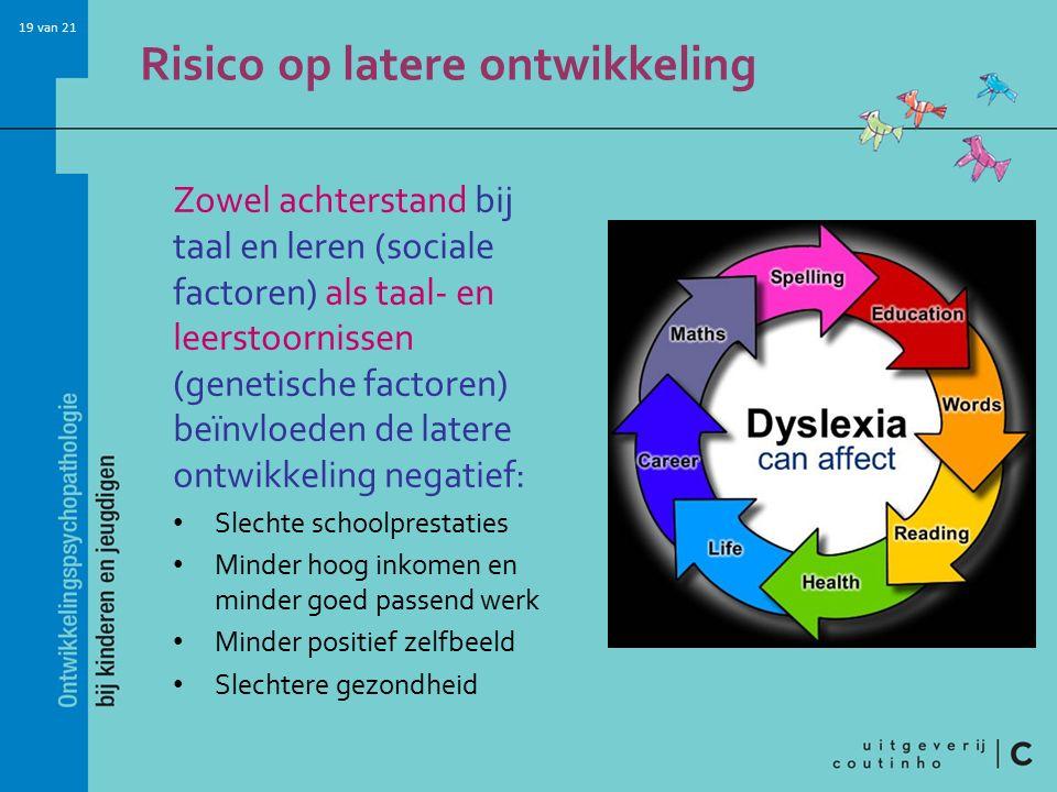 19 van 21 Risico op latere ontwikkeling Zowel achterstand bij taal en leren (sociale factoren) als taal- en leerstoornissen (genetische factoren) beïn