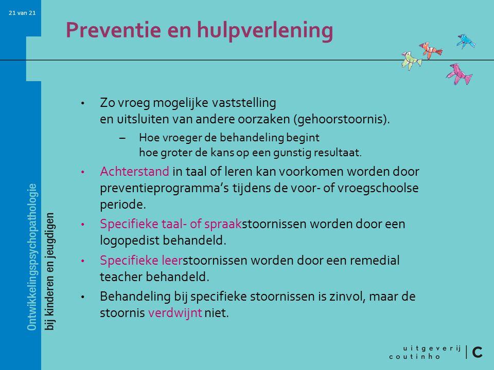 21 van 21 Preventie en hulpverlening Zo vroeg mogelijke vaststelling en uitsluiten van andere oorzaken (gehoorstoornis). –Hoe vroeger de behandeling b