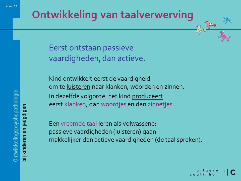 4 van 21 Ontwikkeling van taalverwerving Eerst ontstaan passieve vaardigheden, dan actieve. Kind ontwikkelt eerst de vaardigheid om te luisteren naar