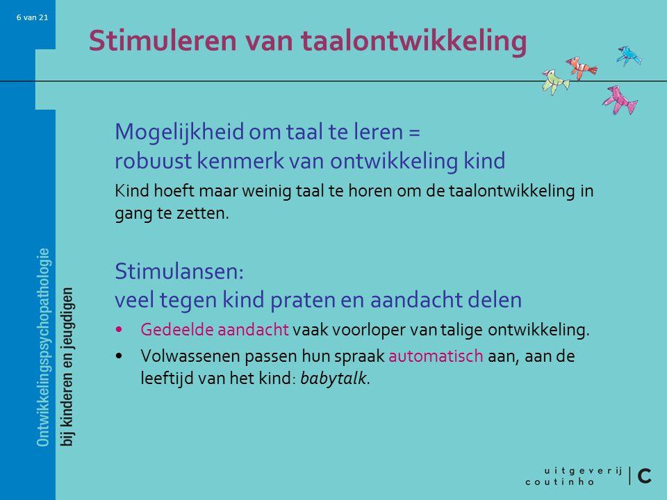 6 van 21 Stimuleren van taalontwikkeling Mogelijkheid om taal te leren = robuust kenmerk van ontwikkeling kind Kind hoeft maar weinig taal te horen om