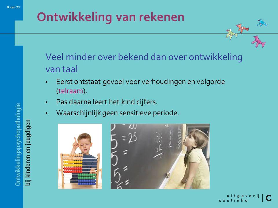 9 van 21 Ontwikkeling van rekenen Veel minder over bekend dan over ontwikkeling van taal Eerst ontstaat gevoel voor verhoudingen en volgorde (telraam)