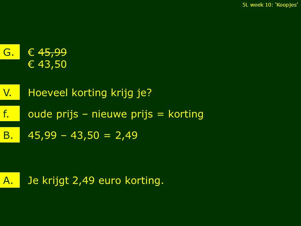 € 45,99 € 43,50 G. Hoeveel korting krijg je?V. 45,99 – 43,50 = 2,49B. Je krijgt 2,49 euro korting.A. oude prijs – nieuwe prijs = kortingf. 5L week 10: