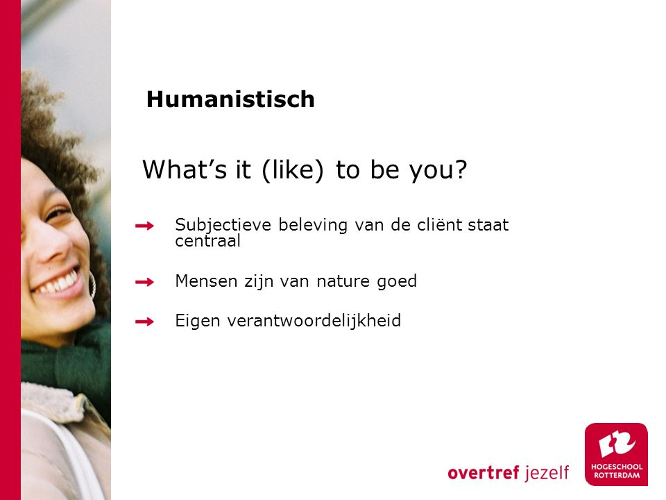Humanistisch What's it (like) to be you? Subjectieve beleving van de cliënt staat centraal Mensen zijn van nature goed Eigen verantwoordelijkheid
