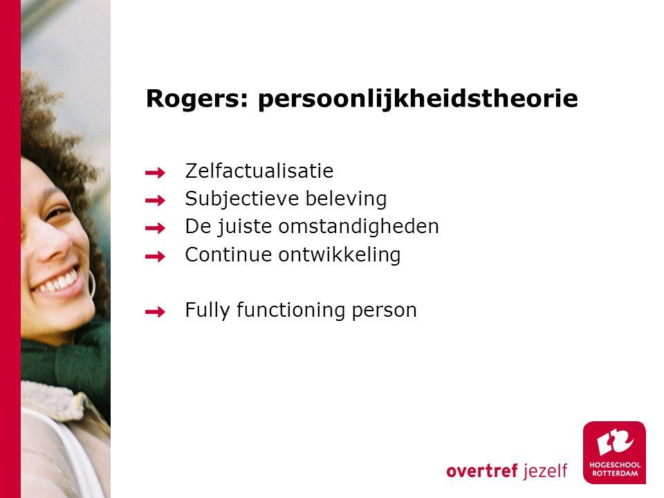 Zelfactualisatie Subjectieve beleving De juiste omstandigheden Continue ontwikkeling Fully functioning person Rogers: persoonlijkheidstheorie