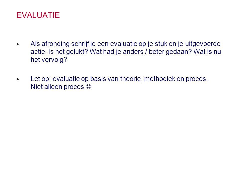 EVALUATIE ▸ Als afronding schrijf je een evaluatie op je stuk en je uitgevoerde actie. Is het gelukt? Wat had je anders / beter gedaan? Wat is nu het