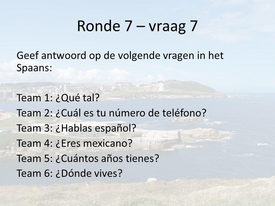 Ronde 7 – vraag 7 Geef antwoord op de volgende vragen in het Spaans: Team 1: ¿Qué tal.