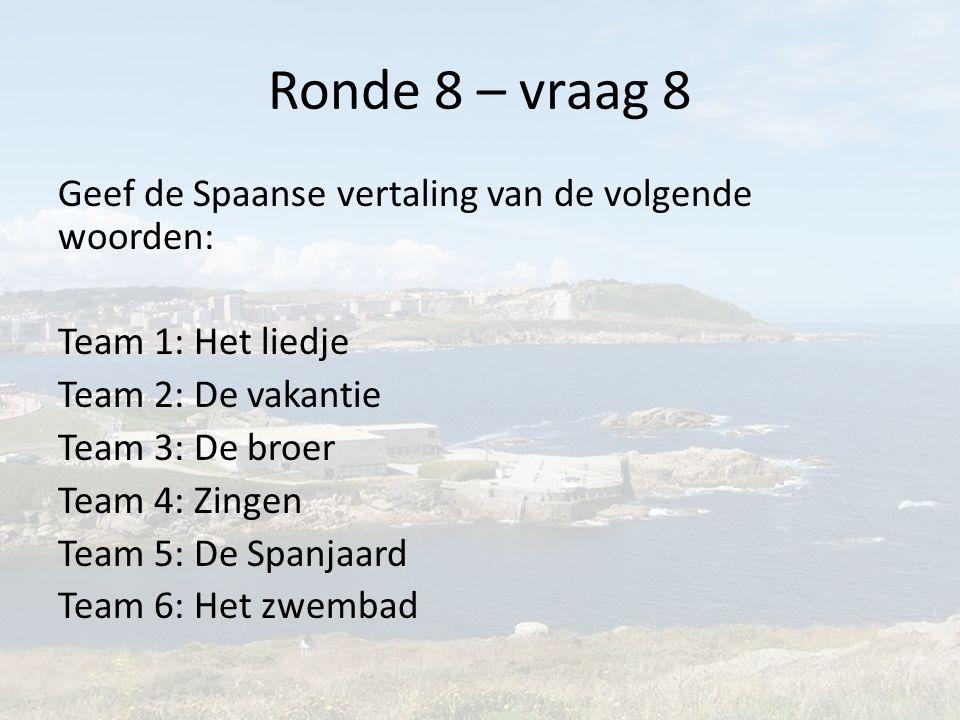 Ronde 8 – vraag 8 Geef de Spaanse vertaling van de volgende woorden: Team 1: Het liedje Team 2: De vakantie Team 3: De broer Team 4: Zingen Team 5: De Spanjaard Team 6: Het zwembad