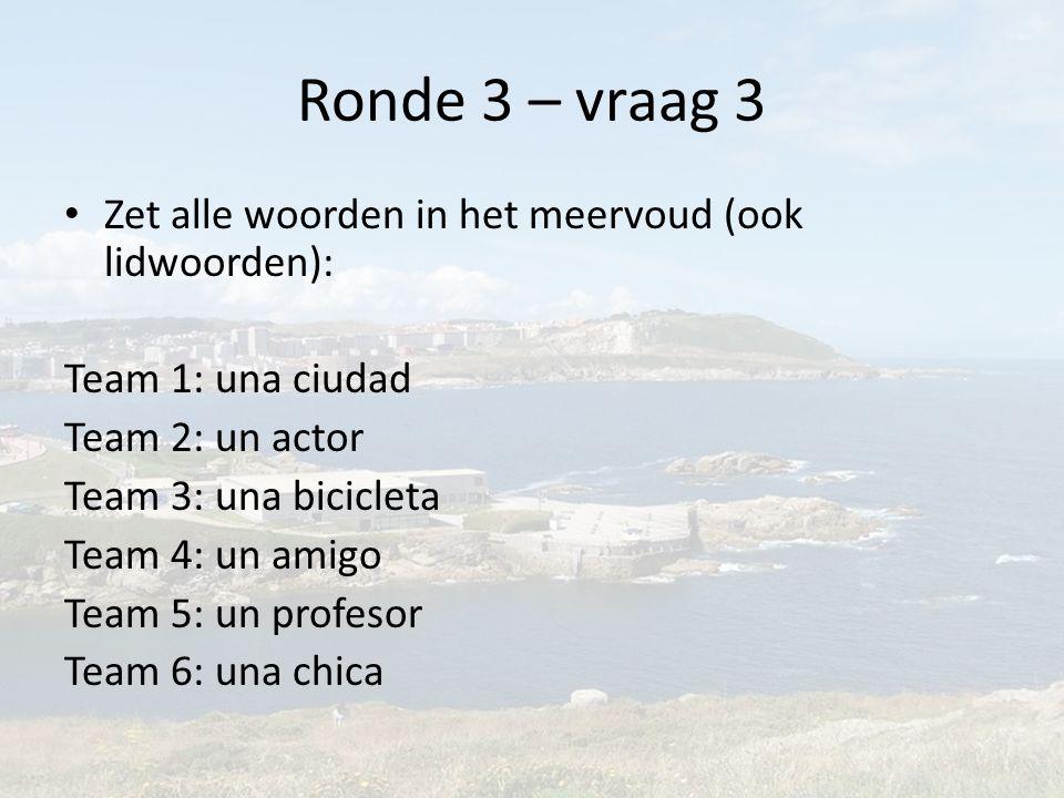 Ronde 3 – vraag 3 Zet alle woorden in het meervoud (ook lidwoorden): Team 1: una ciudad Team 2: un actor Team 3: una bicicleta Team 4: un amigo Team 5: un profesor Team 6: una chica
