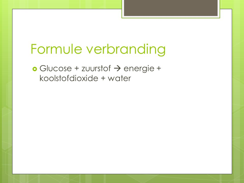 Formule verbranding  Glucose + zuurstof  energie + koolstofdioxide + water