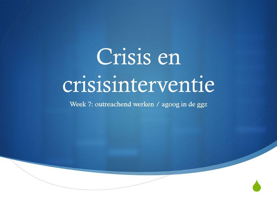  Crisis en crisisinterventie Week 7: outreachend werken / agoog in de ggz