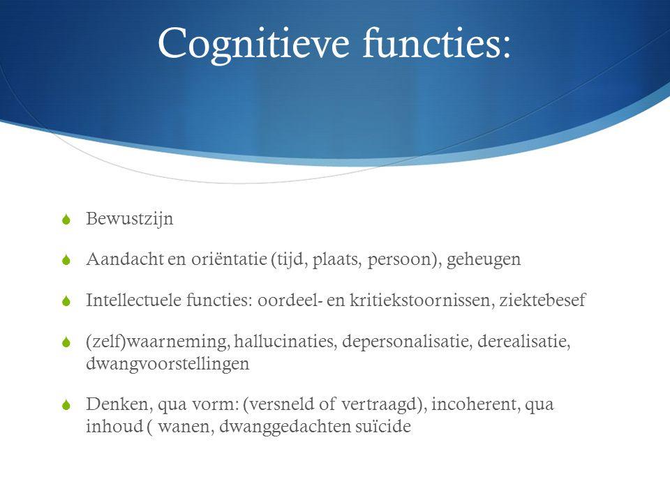 Cognitieve functies:  Bewustzijn  Aandacht en oriëntatie (tijd, plaats, persoon), geheugen  Intellectuele functies: oordeel- en kritiekstoornissen, ziektebesef  (zelf)waarneming, hallucinaties, depersonalisatie, derealisatie, dwangvoorstellingen  Denken, qua vorm: (versneld of vertraagd), incoherent, qua inhoud ( wanen, dwanggedachten suïcide