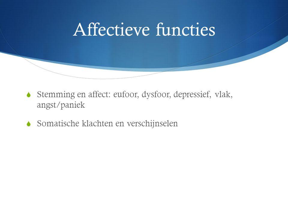 Affectieve functies  Stemming en affect: eufoor, dysfoor, depressief, vlak, angst/paniek  Somatische klachten en verschijnselen