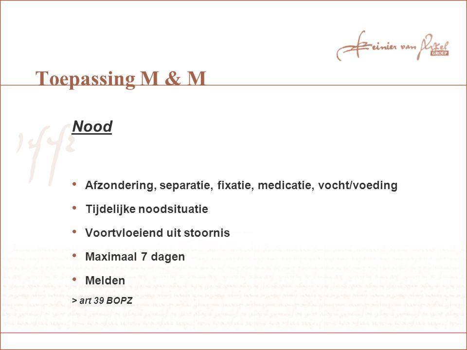 Toepassing M & M Nood Afzondering, separatie, fixatie, medicatie, vocht/voeding Tijdelijke noodsituatie Voortvloeiend uit stoornis Maximaal 7 dagen Melden > art 39 BOPZ