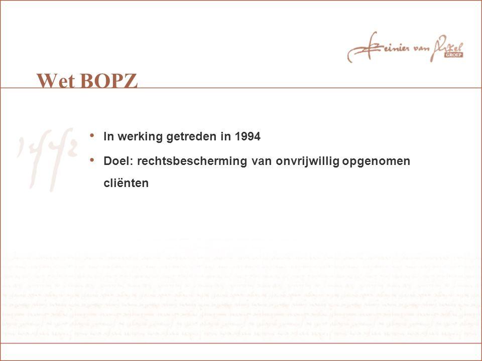 Wet BOPZ In werking getreden in 1994 Doel: rechtsbescherming van onvrijwillig opgenomen cliënten