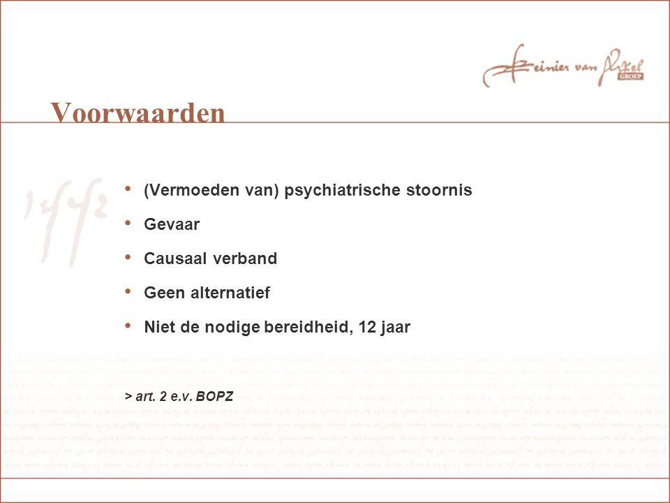 Voorwaarden (Vermoeden van) psychiatrische stoornis Gevaar Causaal verband Geen alternatief Niet de nodige bereidheid, 12 jaar > art.