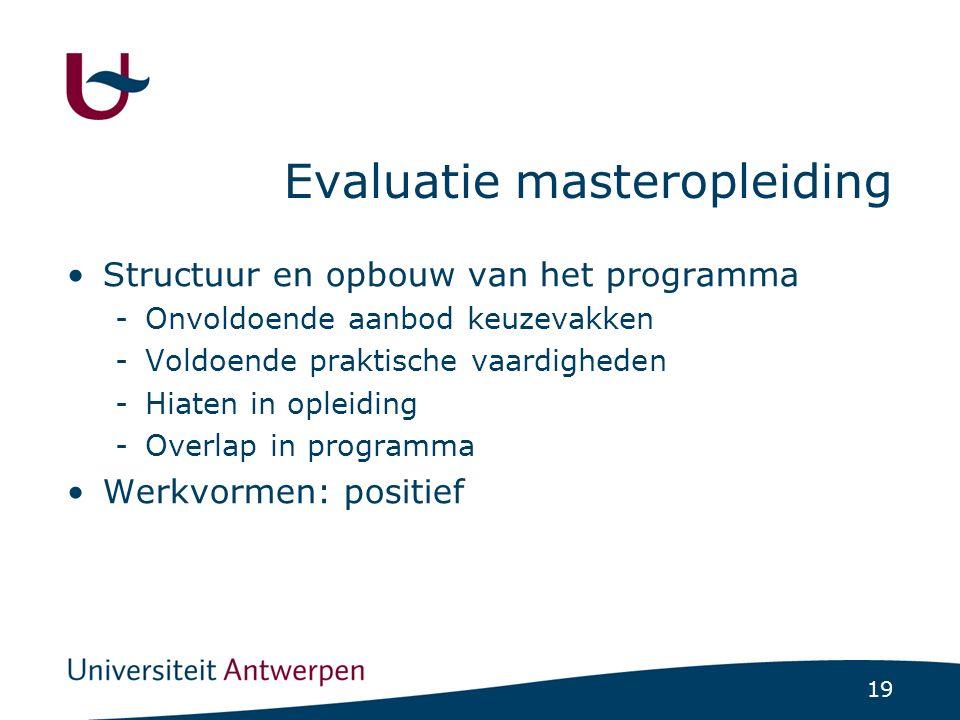 19 Evaluatie masteropleiding Structuur en opbouw van het programma -Onvoldoende aanbod keuzevakken -Voldoende praktische vaardigheden -Hiaten in opleiding -Overlap in programma Werkvormen: positief