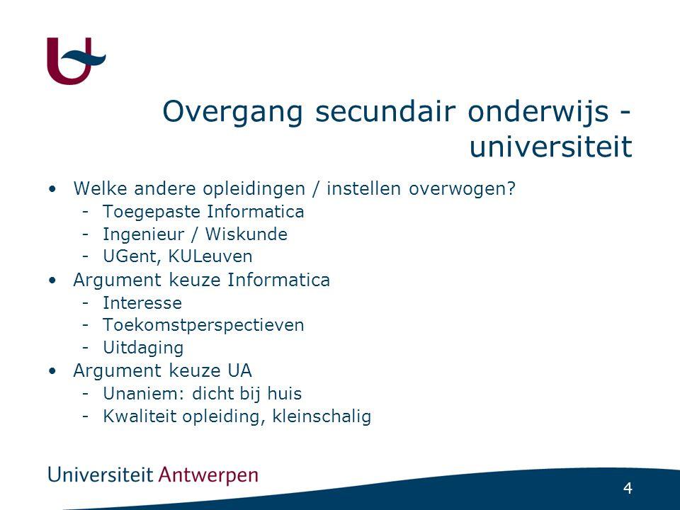 4 Overgang secundair onderwijs - universiteit Welke andere opleidingen / instellen overwogen? -Toegepaste Informatica -Ingenieur / Wiskunde -UGent, KU