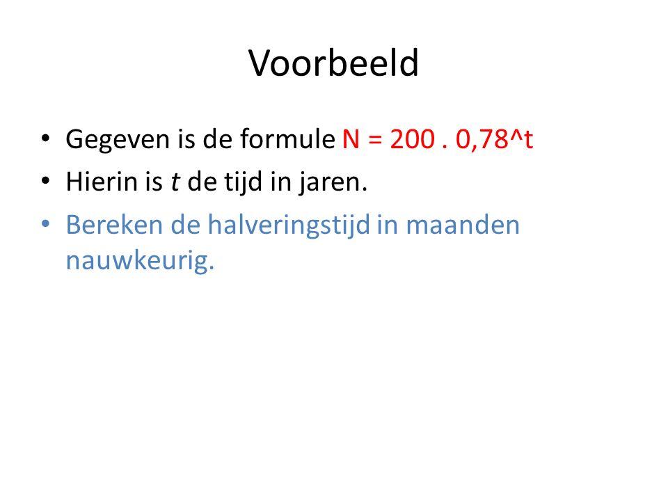 Voorbeeld Gegeven is de formule N = 200. 0,78^t Hierin is t de tijd in jaren. Bereken de halveringstijd in maanden nauwkeurig.