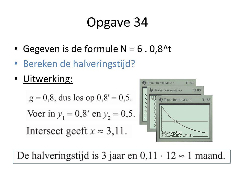 Opgave 34 Gegeven is de formule N = 6. 0,8^t Bereken de halveringstijd? Uitwerking:
