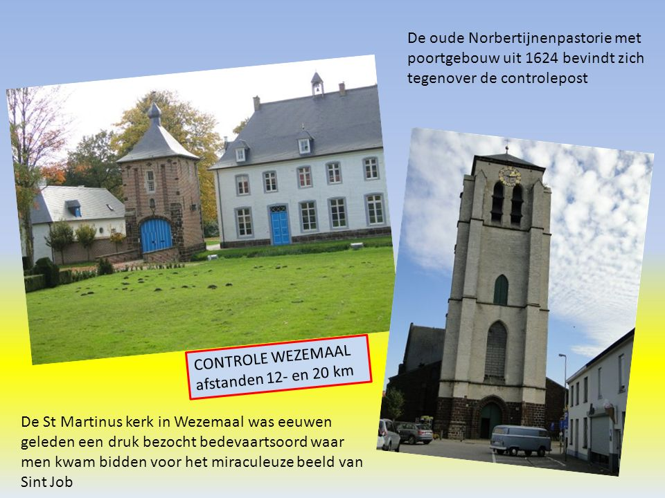De oude Norbertijnenpastorie met poortgebouw uit 1624 bevindt zich tegenover de controlepost De St Martinus kerk in Wezemaal was eeuwen geleden een druk bezocht bedevaartsoord waar men kwam bidden voor het miraculeuze beeld van Sint Job CONTROLE WEZEMAAL afstanden 12- en 20 km