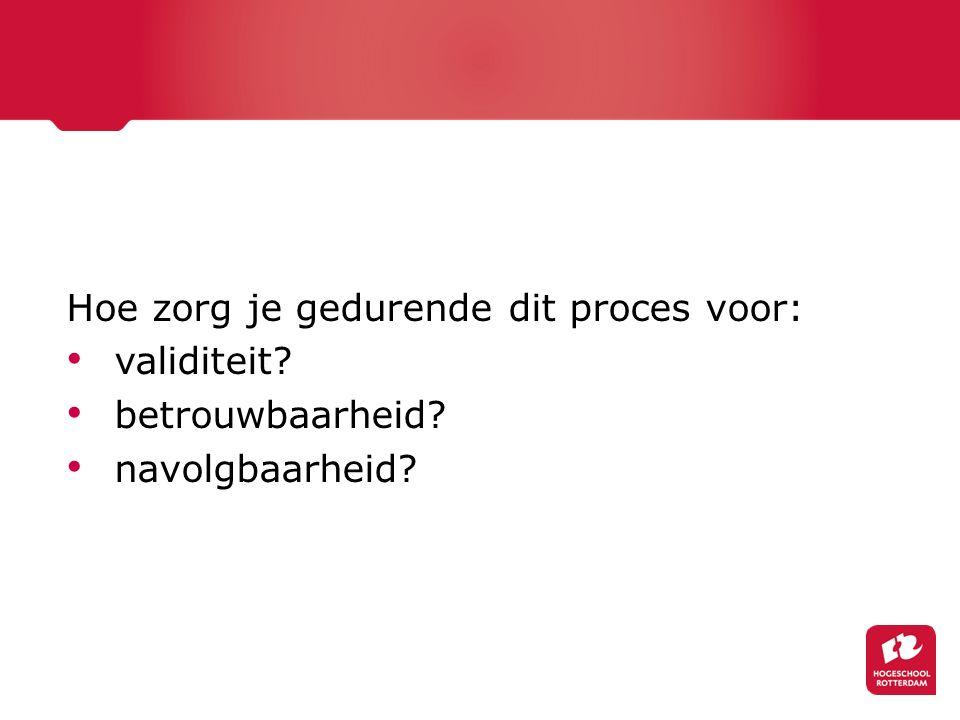 Hoe zorg je gedurende dit proces voor: validiteit? betrouwbaarheid? navolgbaarheid?