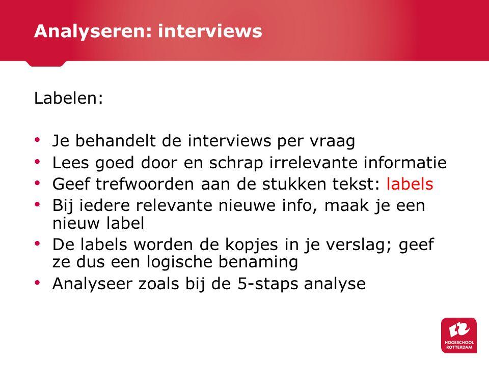 Analyseren: interviews Labelen: Je behandelt de interviews per vraag Lees goed door en schrap irrelevante informatie Geef trefwoorden aan de stukken t