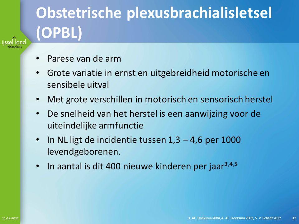 Obstetrische plexusbrachialisletsel (OPBL) Parese van de arm Grote variatie in ernst en uitgebreidheid motorische en sensibele uitval Met grote verschillen in motorisch en sensorisch herstel De snelheid van het herstel is een aanwijzing voor de uiteindelijke armfunctie In NL ligt de incidentie tussen 1,3 – 4,6 per 1000 levendgeborenen.