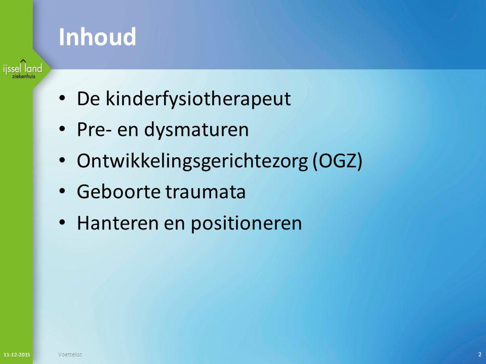 Inhoud De kinderfysiotherapeut Pre- en dysmaturen Ontwikkelingsgerichtezorg (OGZ) Geboorte traumata Hanteren en positioneren 11-12-2015 Voettekst2