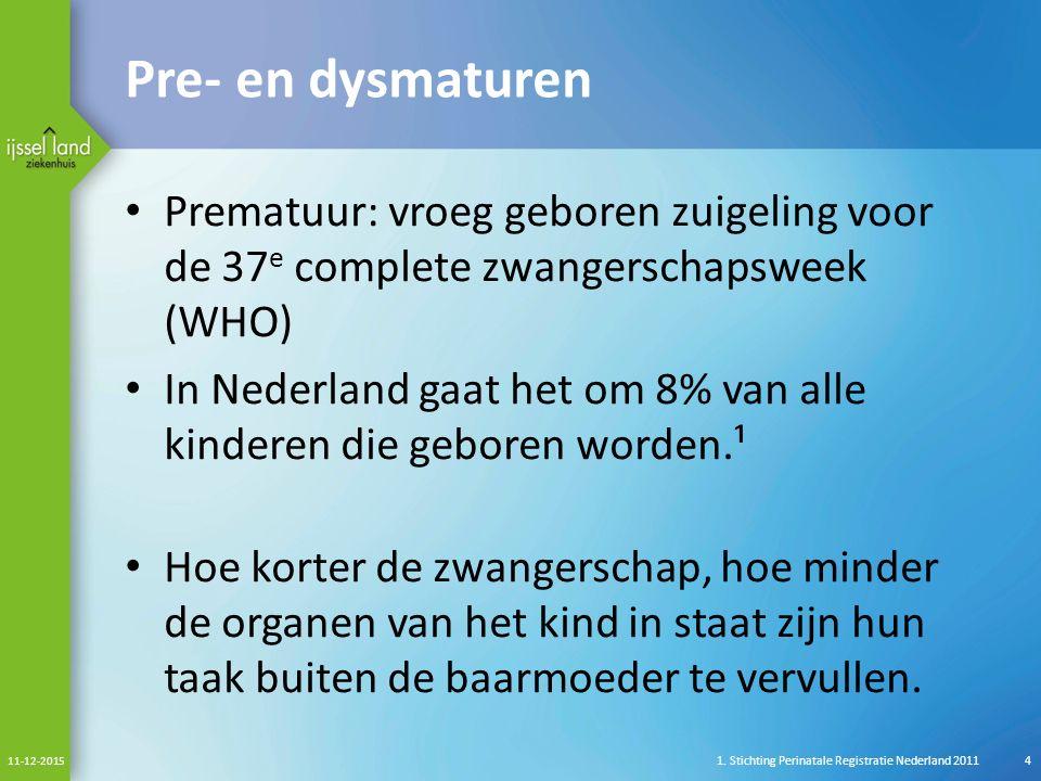 Pre- en dysmaturen Prematuur: vroeg geboren zuigeling voor de 37 e complete zwangerschapsweek (WHO) In Nederland gaat het om 8% van alle kinderen die geboren worden.¹ Hoe korter de zwangerschap, hoe minder de organen van het kind in staat zijn hun taak buiten de baarmoeder te vervullen.