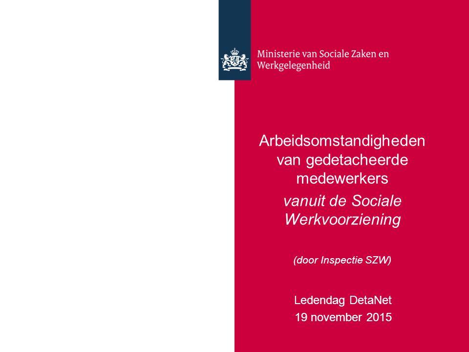 Arbeidsomstandigheden van gedetacheerde medewerkers vanuit de Sociale Werkvoorziening (door Inspectie SZW) Ledendag DetaNet 19 november 2015