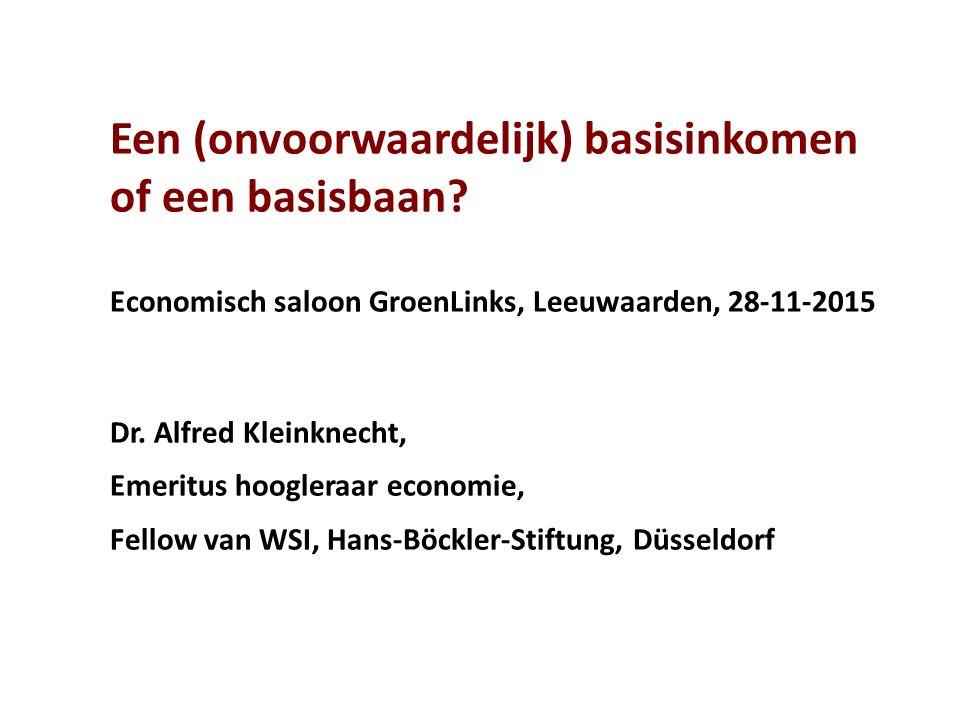 Een (onvoorwaardelijk) basisinkomen of een basisbaan? Economisch saloon GroenLinks, Leeuwaarden, 28-11-2015 Dr. Alfred Kleinknecht, Emeritus hoogleraa