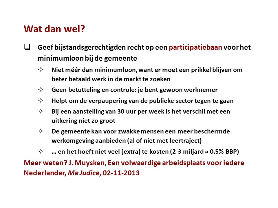 Wat dan wel?  Geef bijstandsgerechtigden recht op een participatiebaan voor het minimumloon bij de gemeente  Niet méér dan minimumloon, want er moet