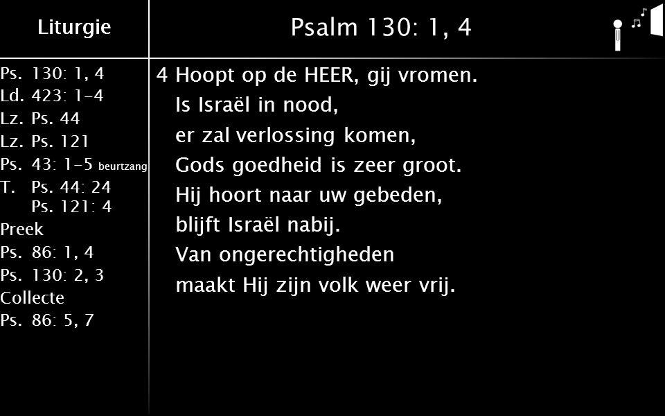 Liturgie Ps.130: 1, 4 Ld.423: 1-4 Lz.Ps. 44 Lz.Ps. 121 Ps.43: 1-5 beurtzang T.Ps. 44: 24 Ps. 121: 4 Preek Ps.86: 1, 4 Ps.130: 2, 3 Collecte Ps.86: 5,