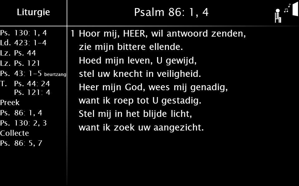 Ps.130: 1, 4 Ld.423: 1-4 Lz.Ps. 44 Lz.Ps. 121 Ps.43: 1-5 beurtzang T.Ps. 44: 24 Ps. 121: 4 Preek Ps.86: 1, 4 Ps.130: 2, 3 Collecte Ps.86: 5, 7 Liturgi