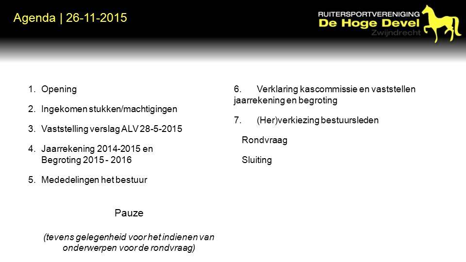 Agenda | 26-11-2015 1.Opening 2.Ingekomen stukken/machtigingen 3.Vaststelling verslag ALV 28-5-2015 4.Jaarrekening 2014-2015 en Begroting 2015 - 2016 5.Mededelingen het bestuur Pauze (tevens gelegenheid voor het indienen van onderwerpen voor de rondvraag) 6.Verklaring kascommissie en vaststellen jaarrekening en begroting 7.