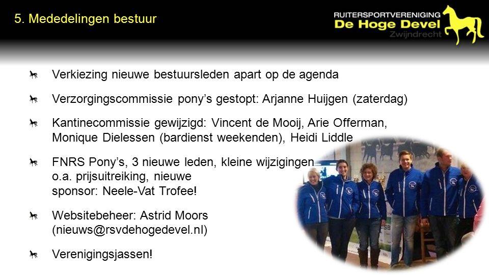 5. Mededelingen bestuur Verkiezing nieuwe bestuursleden apart op de agenda Verzorgingscommissie pony's gestopt: Arjanne Huijgen (zaterdag) Kantinecomm