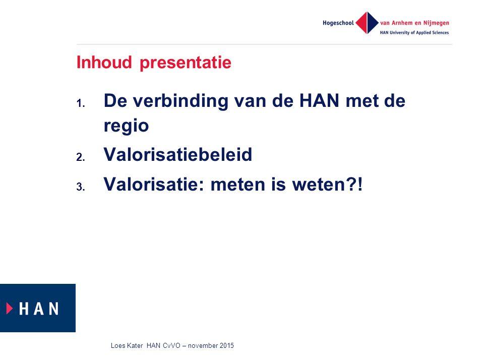 Inhoud presentatie 1. De verbinding van de HAN met de regio 2. Valorisatiebeleid 3. Valorisatie: meten is weten?! Loes Kater HAN CvVO – november 2015