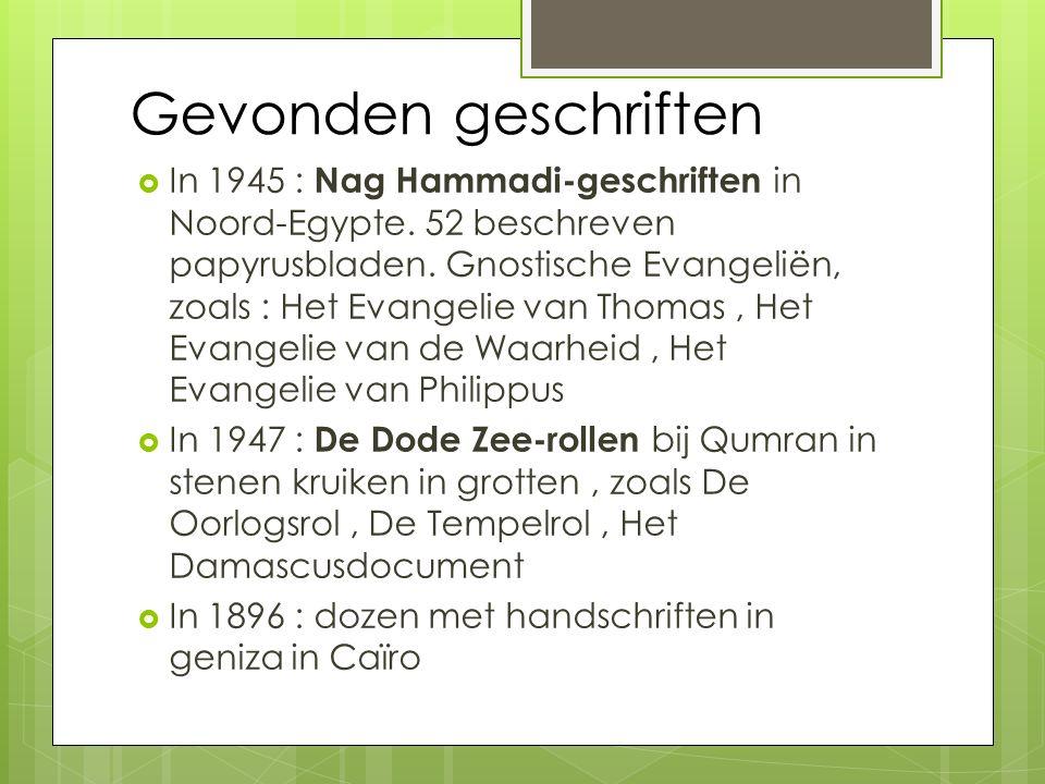 Gevonden geschriften  In 1945 : Nag Hammadi-geschriften in Noord-Egypte. 52 beschreven papyrusbladen. Gnostische Evangeliën, zoals : Het Evangelie va