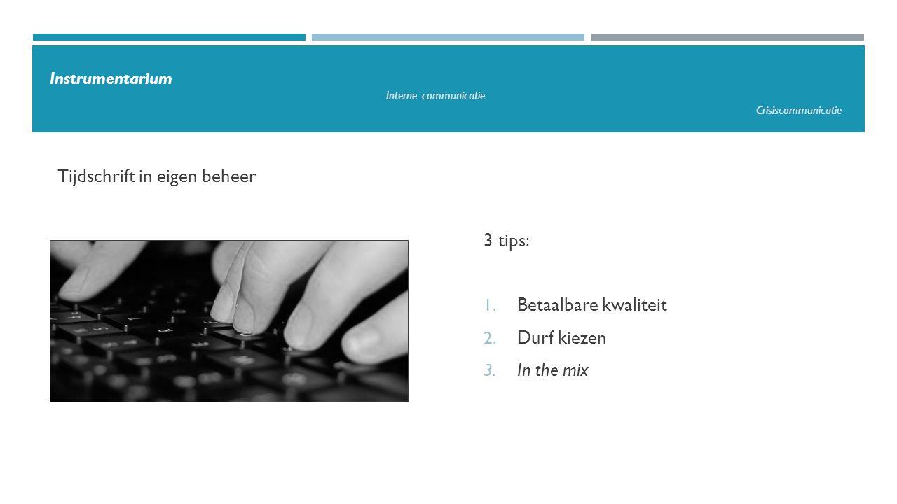 Tijdschrift in eigen beheer 3 tips: 1. Betaalbare kwaliteit 2. Durf kiezen 3. In the mix Instrumentarium Interne communicatie Crisiscommunicatie
